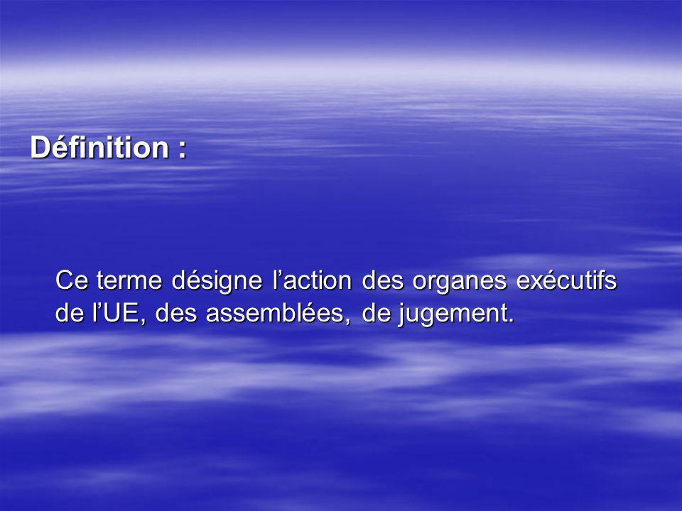 Définition : Ce terme désigne l'action des organes exécutifs de l'UE, des assemblées, de jugement.