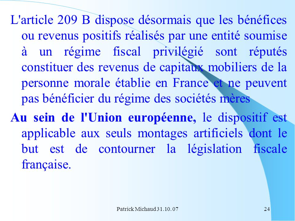 L article 209 B dispose désormais que les bénéfices ou revenus positifs réalisés par une entité soumise à un régime fiscal privilégié sont réputés constituer des revenus de capitaux mobiliers de la personne morale établie en France et ne peuvent pas bénéficier du régime des sociétés mères