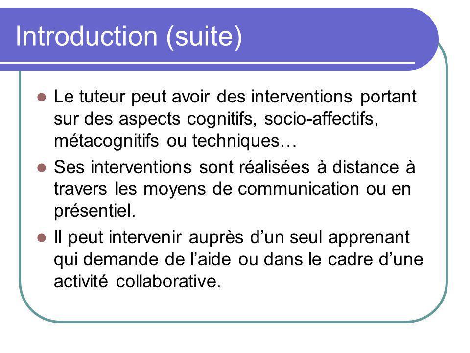 Introduction (suite) Le tuteur peut avoir des interventions portant sur des aspects cognitifs, socio-affectifs, métacognitifs ou techniques…