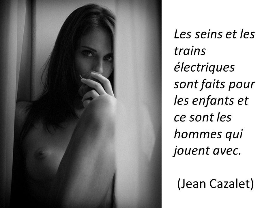 Les seins et les trains électriques sont faits pour les enfants et ce sont les hommes qui jouent avec.