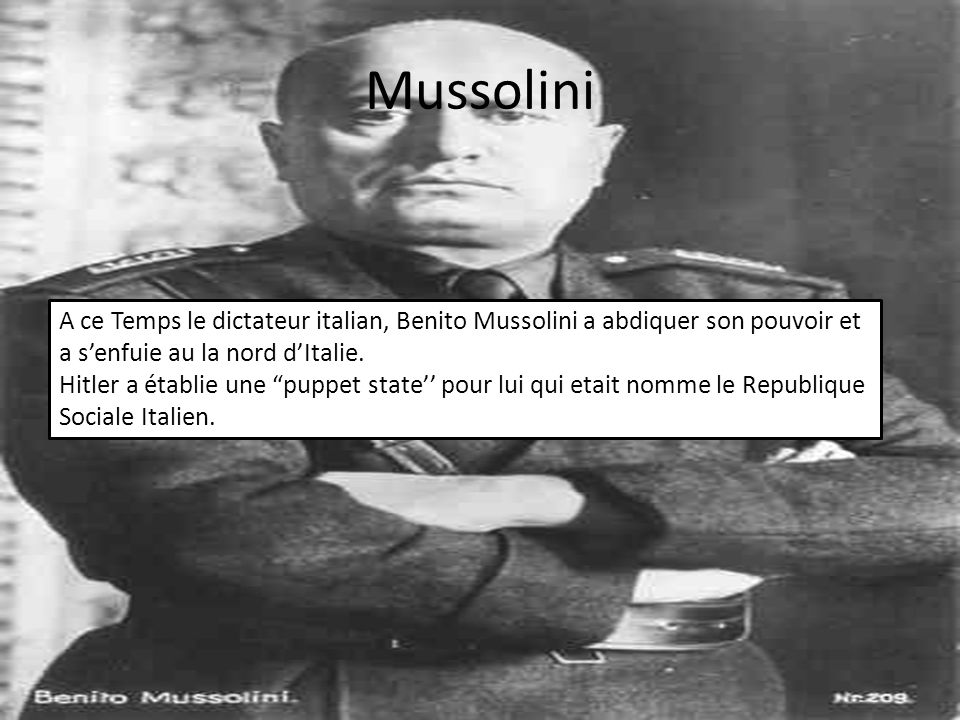 Mussolini A ce Temps le dictateur italian, Benito Mussolini a abdiquer son pouvoir et a s'enfuie au la nord d'Italie.