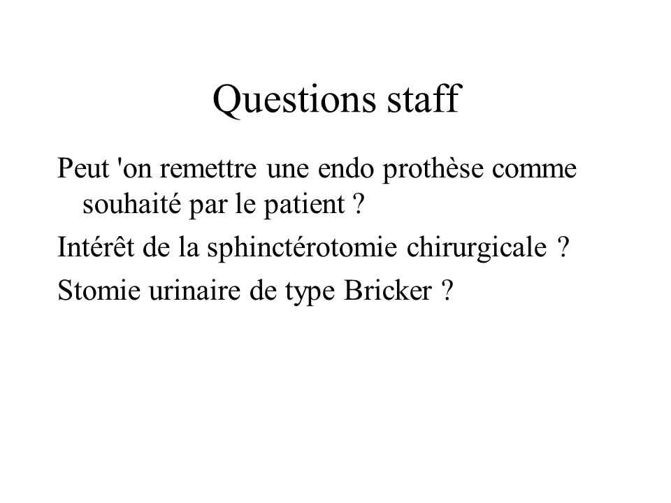 Questions staff Peut on remettre une endo prothèse comme souhaité par le patient Intérêt de la sphinctérotomie chirurgicale
