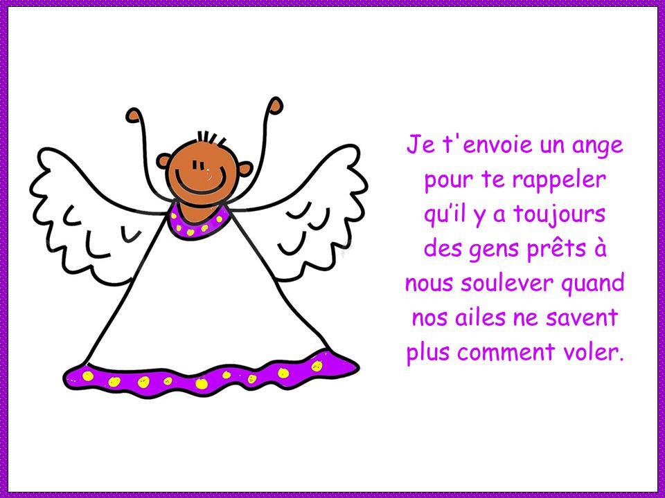 Je t envoie un ange pour te rappeler qu'il y a toujours des gens prêts à nous soulever quand nos ailes ne savent plus comment voler.