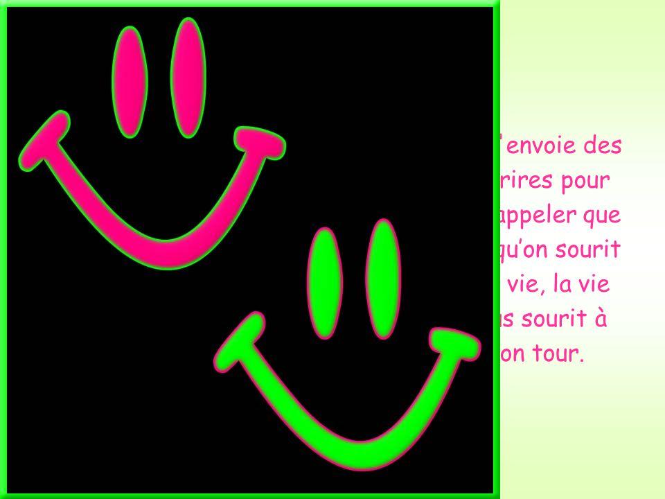 Je t envoie des sourires pour te rappeler que lorsqu'on sourit à la vie, la vie nous sourit à son tour.
