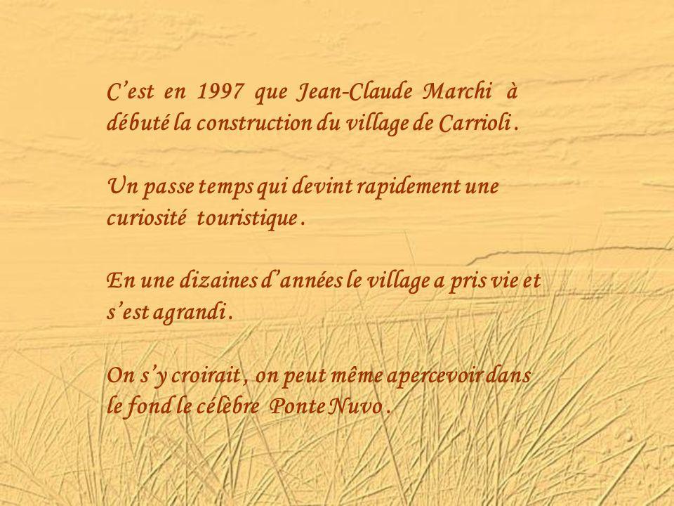 C'est en 1997 que Jean-Claude Marchi à débuté la construction du village de Carrioli .