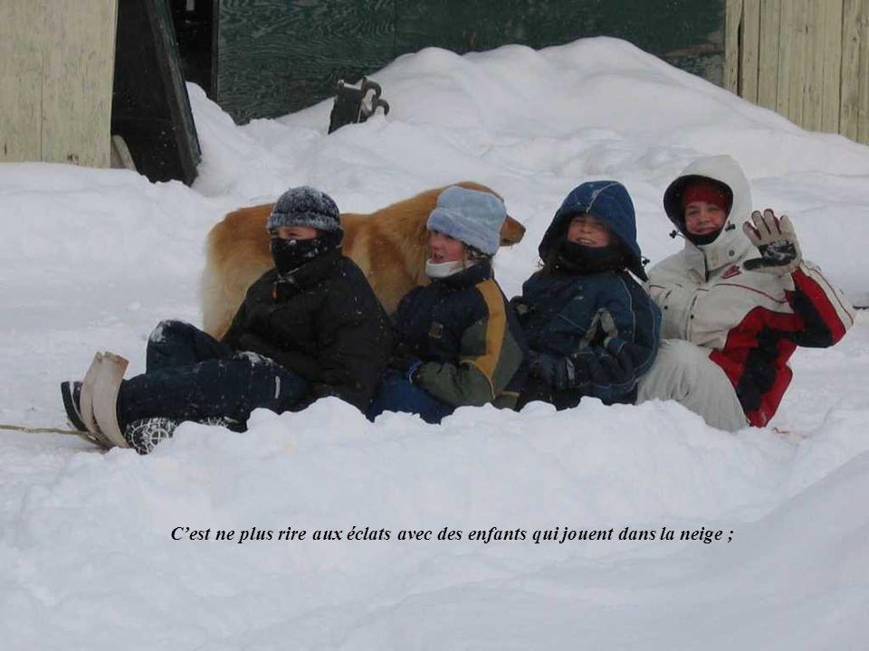 C'est ne plus rire aux éclats avec des enfants qui jouent dans la neige ;