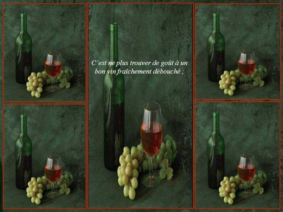 C'est ne plus trouver de goût à un bon vin fraîchement débouché ;