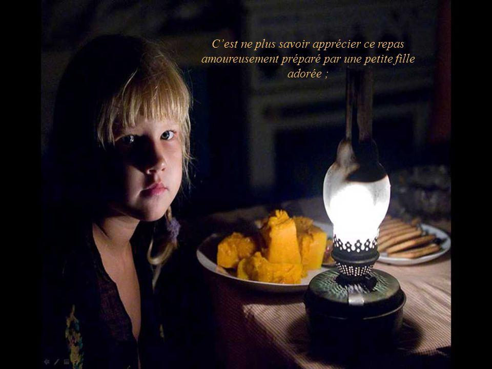 C'est ne plus savoir apprécier ce repas amoureusement préparé par une petite fille adorée ;