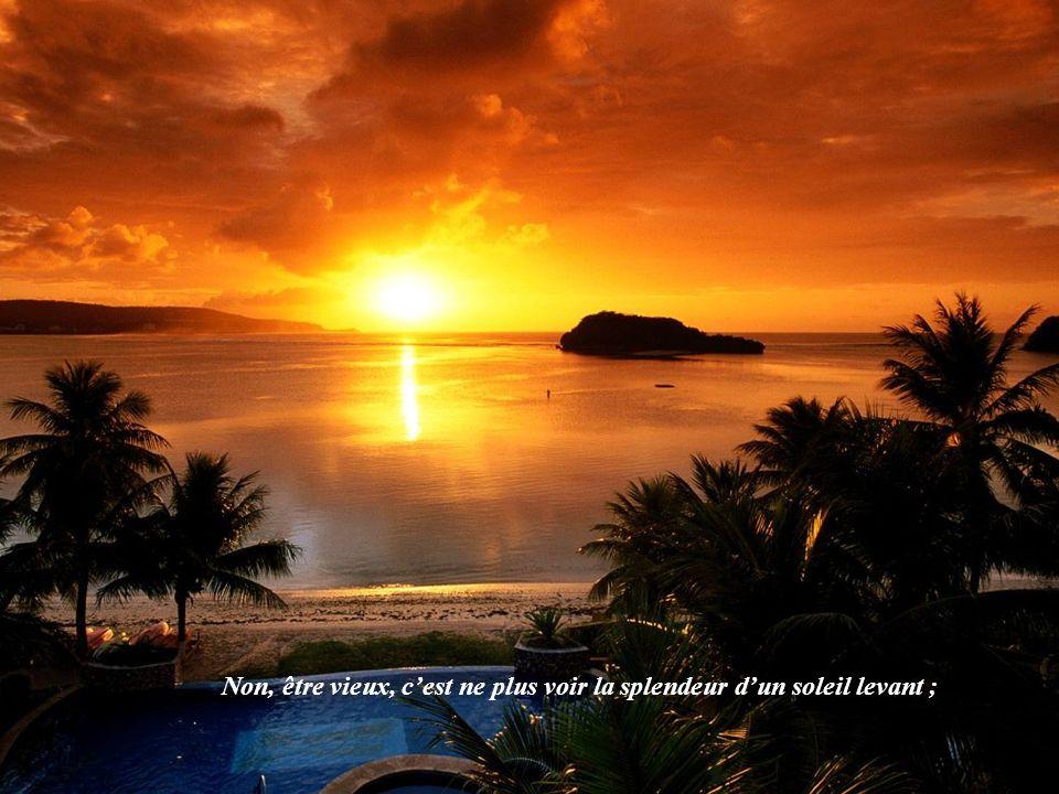 Non, être vieux, c'est ne plus voir la splendeur d'un soleil levant ;
