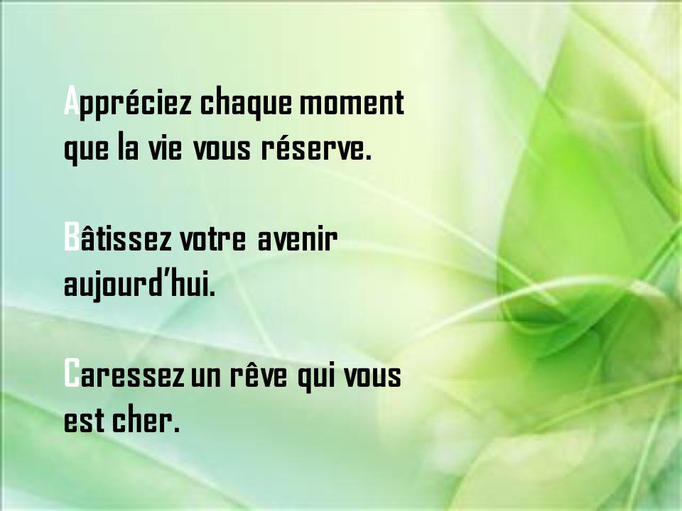 Appréciez chaque moment que la vie vous réserve.