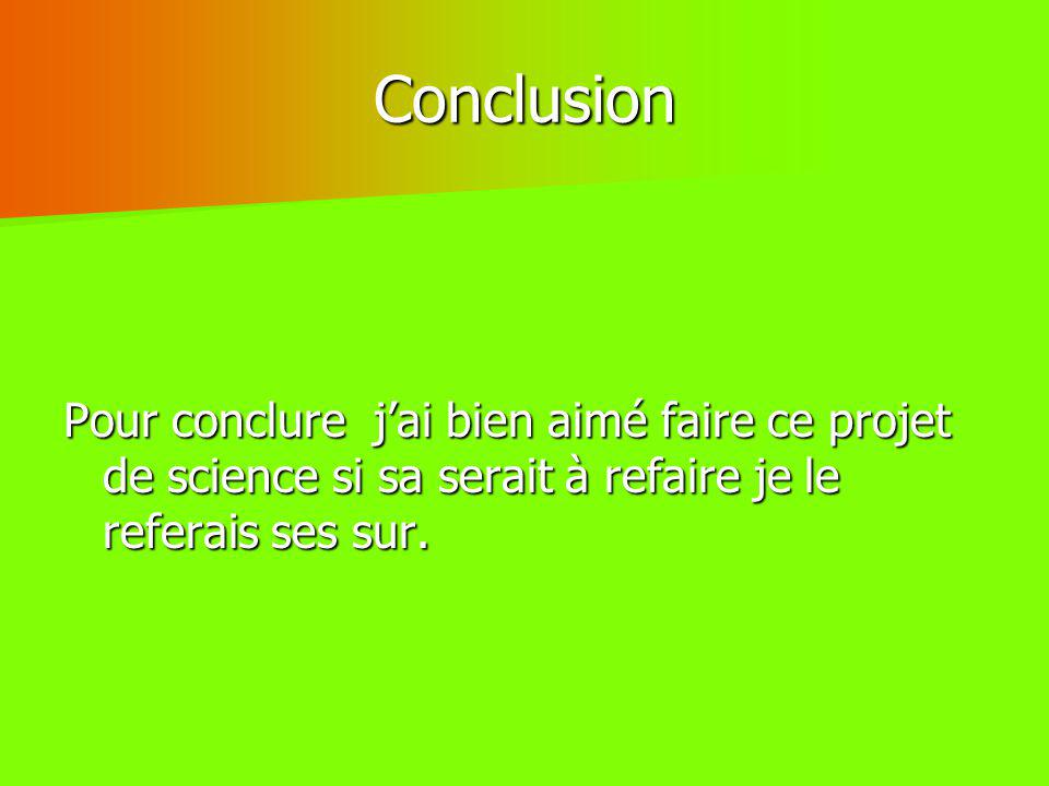 Conclusion Pour conclure j'ai bien aimé faire ce projet de science si sa serait à refaire je le referais ses sur.