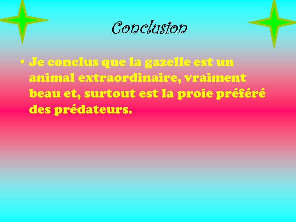 Conclusion Je conclus que la gazelle est un animal extraordinaire, vraiment beau et, surtout est la proie préféré des prédateurs.