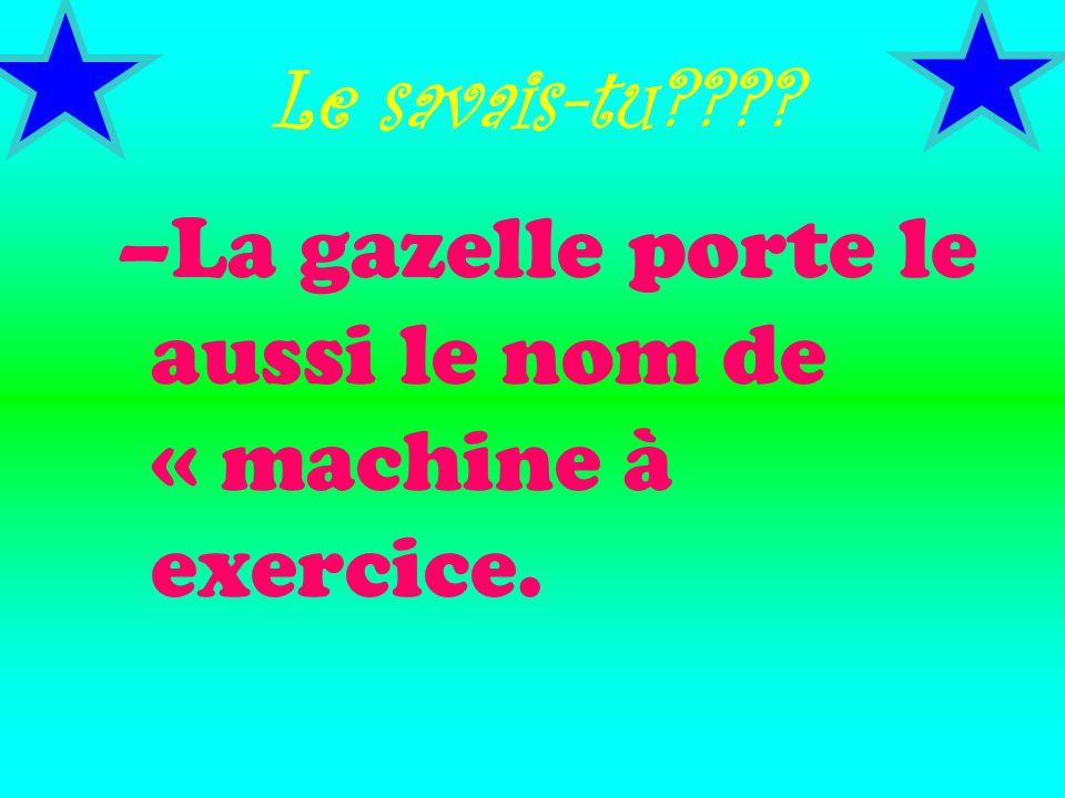 Le savais-tu La gazelle porte le aussi le nom de « machine à exercice.