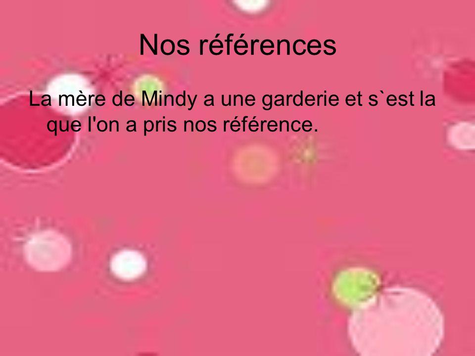 Nos références La mère de Mindy a une garderie et s`est la que l on a pris nos référence.