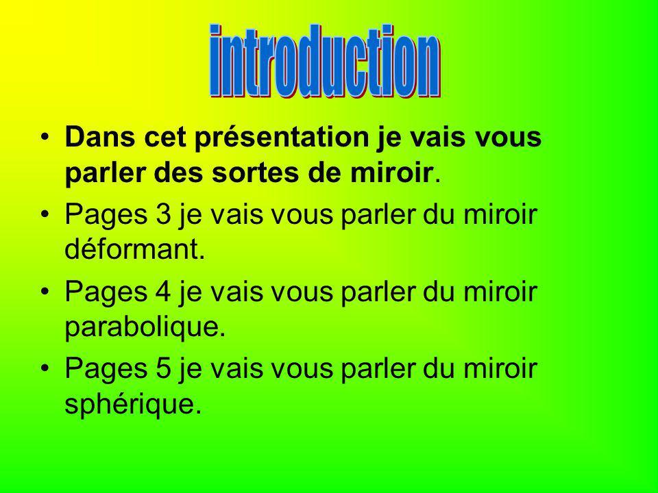 introduction Dans cet présentation je vais vous parler des sortes de miroir. Pages 3 je vais vous parler du miroir déformant.