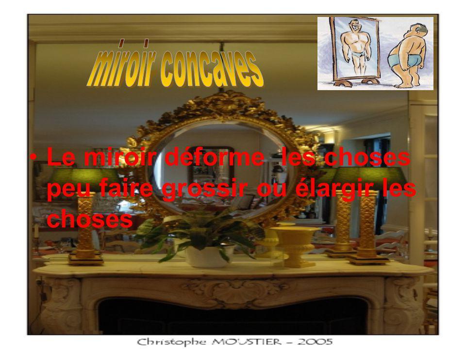 Le miroir déforme les choses peu faire grossir ou élargir les choses