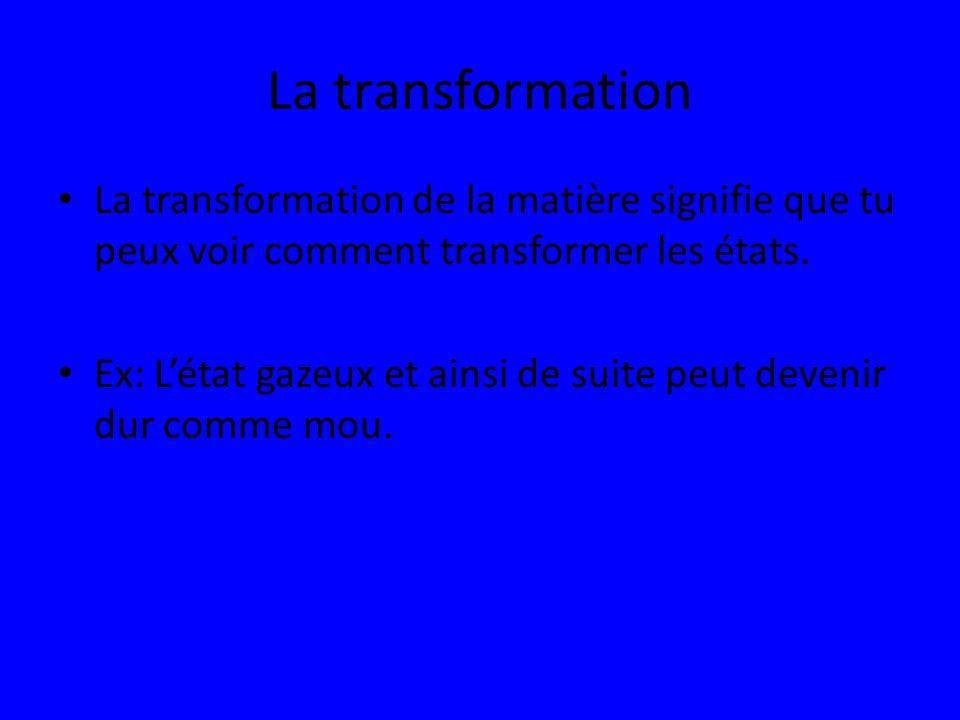 La transformation La transformation de la matière signifie que tu peux voir comment transformer les états.