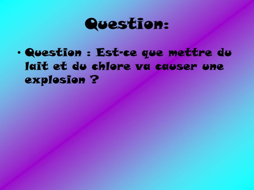 Question: Question : Est-ce que mettre du lait et du chlore va causer une explosion