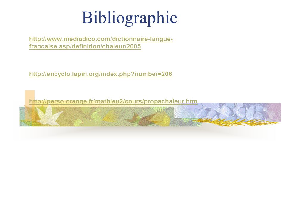 Bibliographie http://www.mediadico.com/dictionnaire-langue-francaise.asp/definition/chaleur/2005. http://encyclo.lapin.org/index.php number=206.
