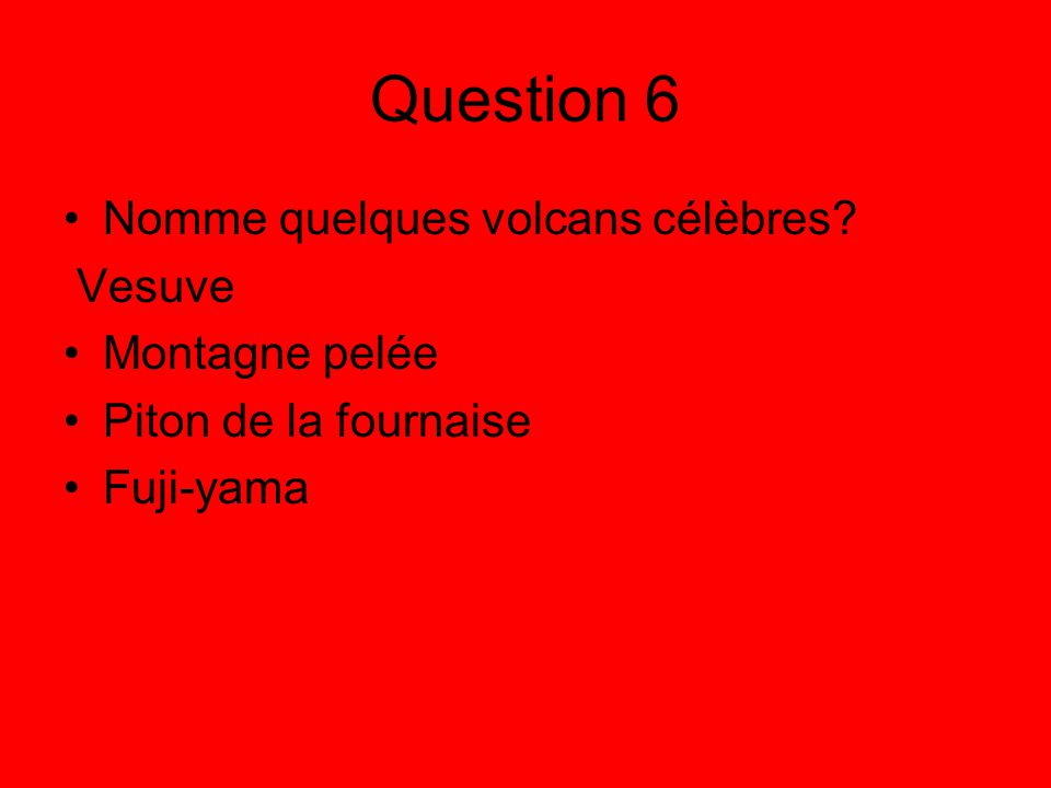 Question 6 Nomme quelques volcans célèbres Vesuve Montagne pelée