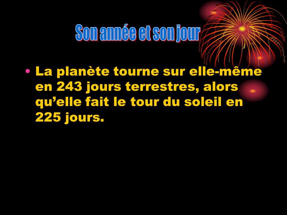 Son année et son jour La planète tourne sur elle-même en 243 jours terrestres, alors qu'elle fait le tour du soleil en 225 jours.