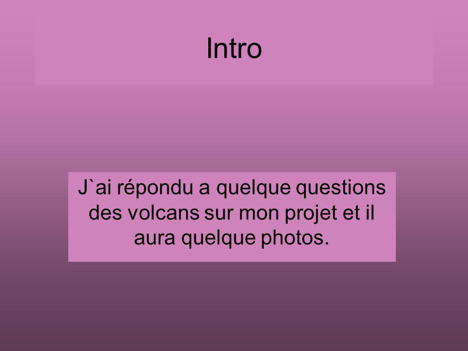 Intro J`ai répondu a quelque questions des volcans sur mon projet et il aura quelque photos.