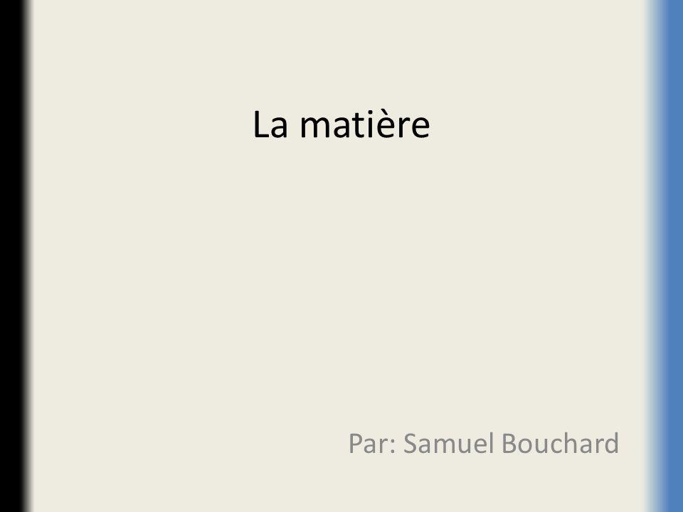 La matière Par: Samuel Bouchard