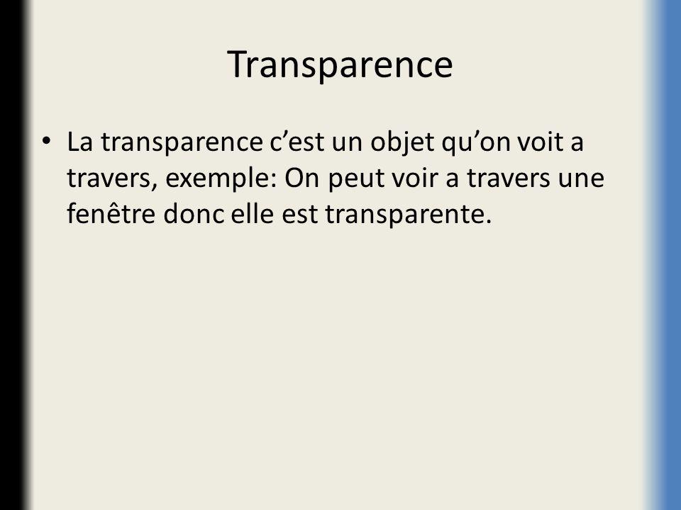 Transparence La transparence c'est un objet qu'on voit a travers, exemple: On peut voir a travers une fenêtre donc elle est transparente.