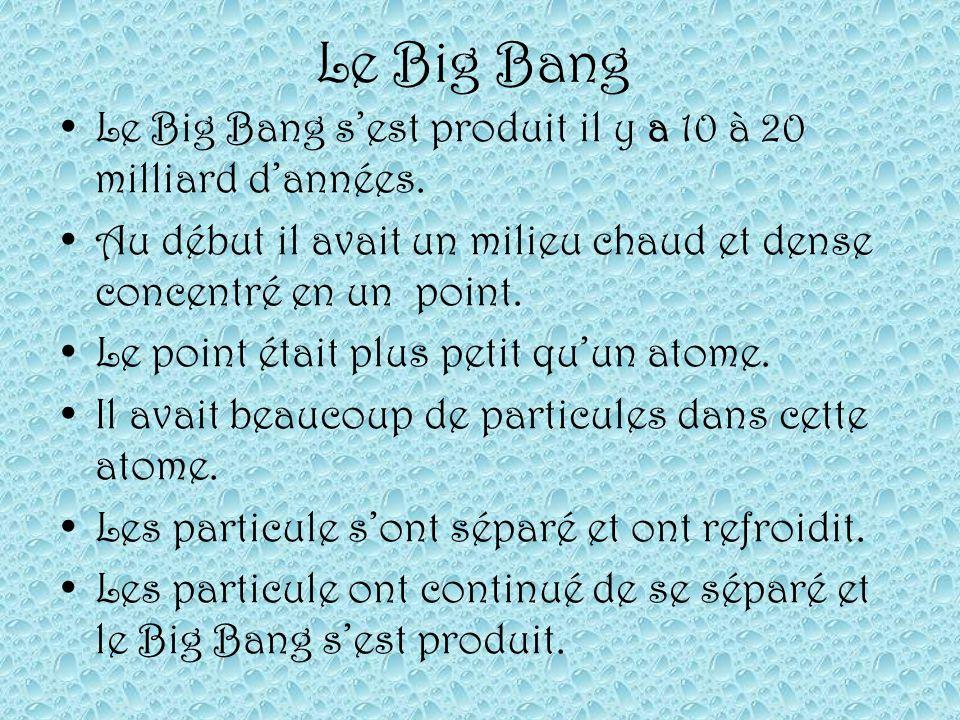 Le Big Bang Le Big Bang s'est produit il y a 10 à 20 milliard d'années. Au début il avait un milieu chaud et dense concentré en un point.