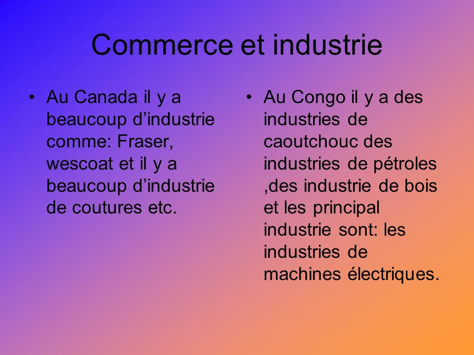 Commerce et industrie Au Canada il y a beaucoup d'industrie comme: Fraser, wescoat et il y a beaucoup d'industrie de coutures etc.