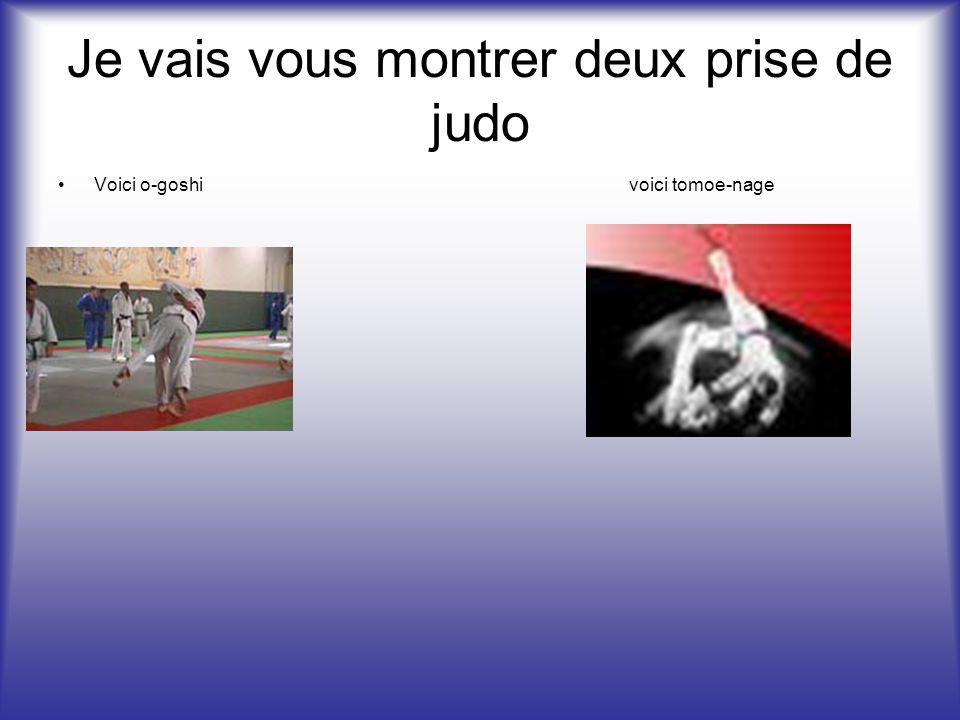 Je vais vous montrer deux prise de judo