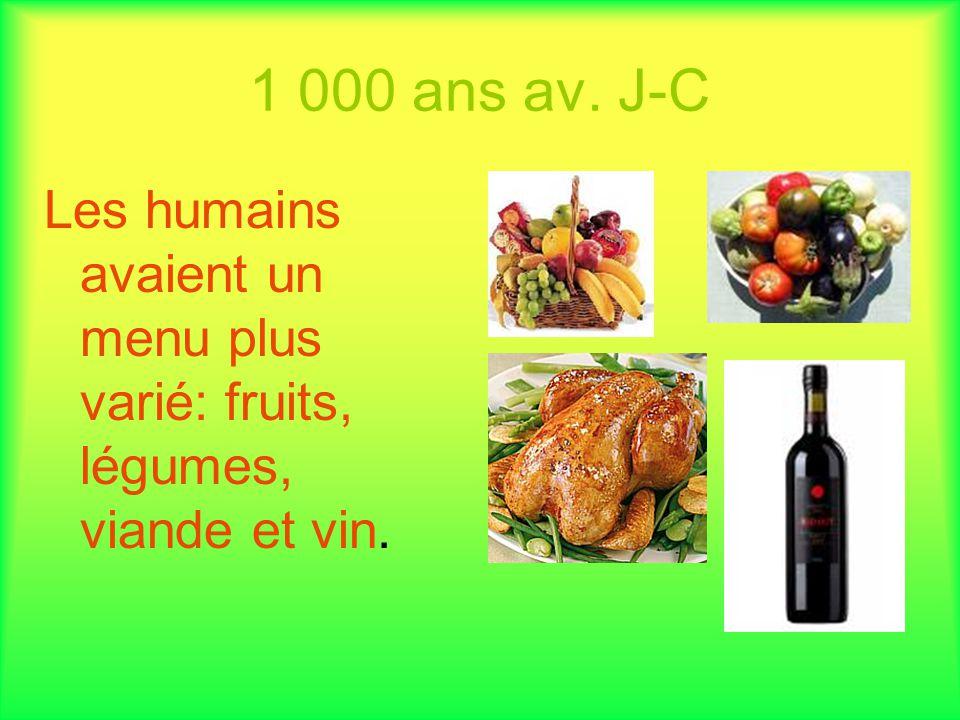 1 000 ans av. J-C Les humains avaient un menu plus varié: fruits, légumes, viande et vin.