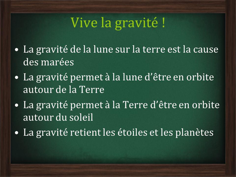Vive la gravité ! La gravité de la lune sur la terre est la cause des marées. La gravité permet à la lune d'être en orbite autour de la Terre.