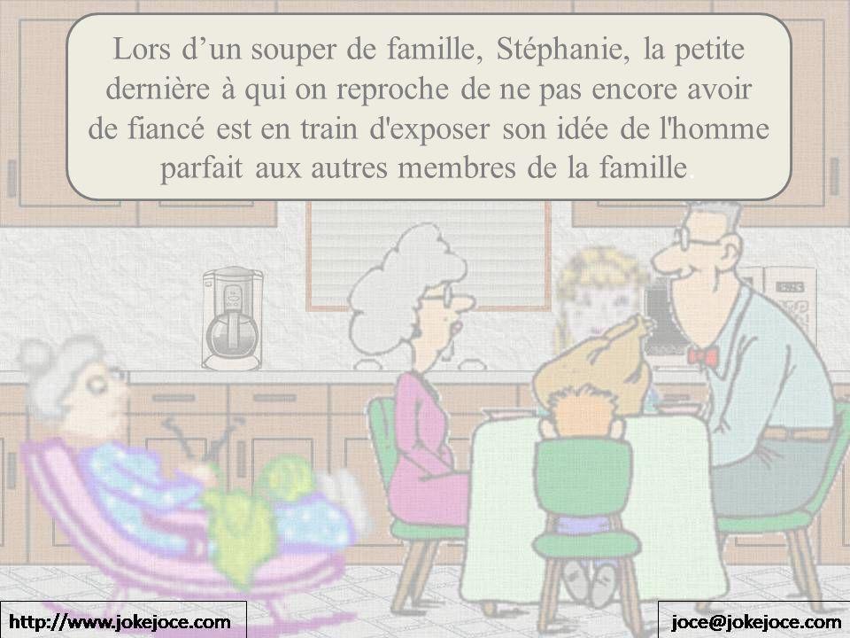 Lors d'un souper de famille, Stéphanie, la petite dernière à qui on reproche de ne pas encore avoir de fiancé est en train d exposer son idée de l homme parfait aux autres membres de la famille.