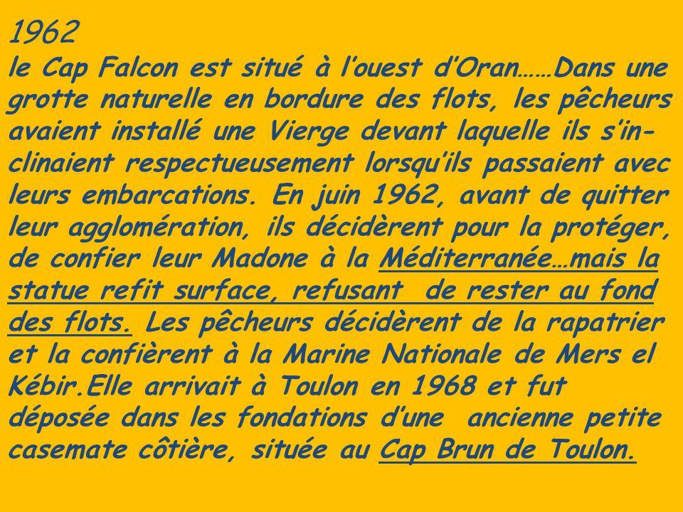 1962 le Cap Falcon est situé à l'ouest d'Oran……Dans une grotte naturelle en bordure des flots, les pêcheurs avaient installé une Vierge devant laquelle ils s'in-clinaient respectueusement lorsqu'ils passaient avec leurs embarcations.