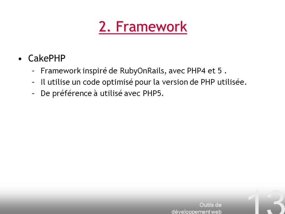 2. Framework CakePHP. Framework inspiré de RubyOnRails, avec PHP4 et 5 . Il utilise un code optimisé pour la version de PHP utilisée.