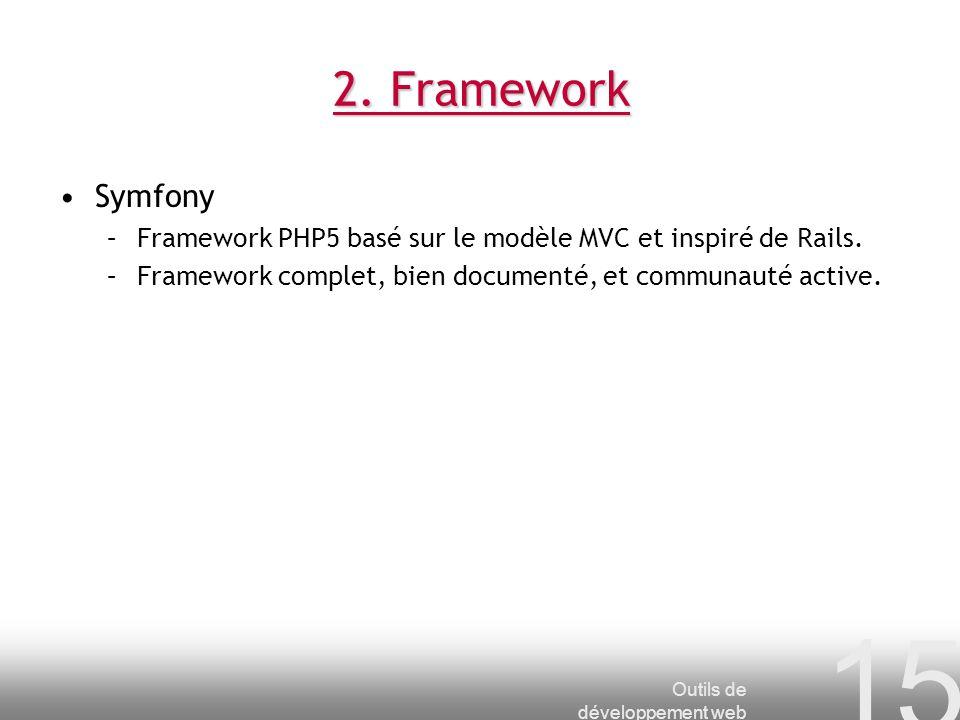 2. Framework Symfony. Framework PHP5 basé sur le modèle MVC et inspiré de Rails. Framework complet, bien documenté, et communauté active.