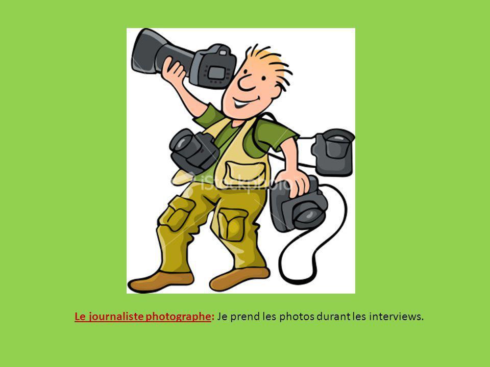 Le journaliste photographe: Je prend les photos durant les interviews.