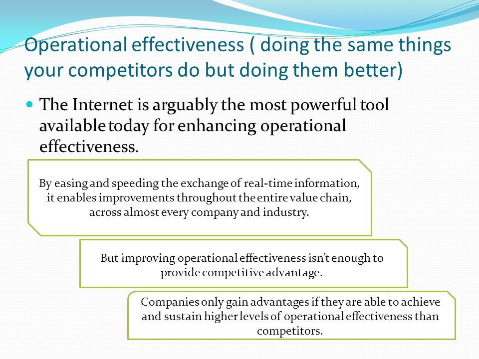 Operational effectiveness ( doing the same things your competitors do but doing them better)