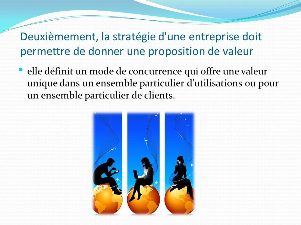 Deuxièmement, la stratégie d une entreprise doit permettre de donner une proposition de valeur .