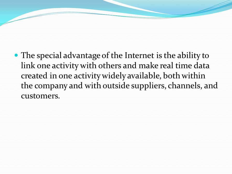 The special advantage of the Internet is the ability to link one activity with others and make real time data created in one activity widely available, both within the company and with outside suppliers, channels, and customers.