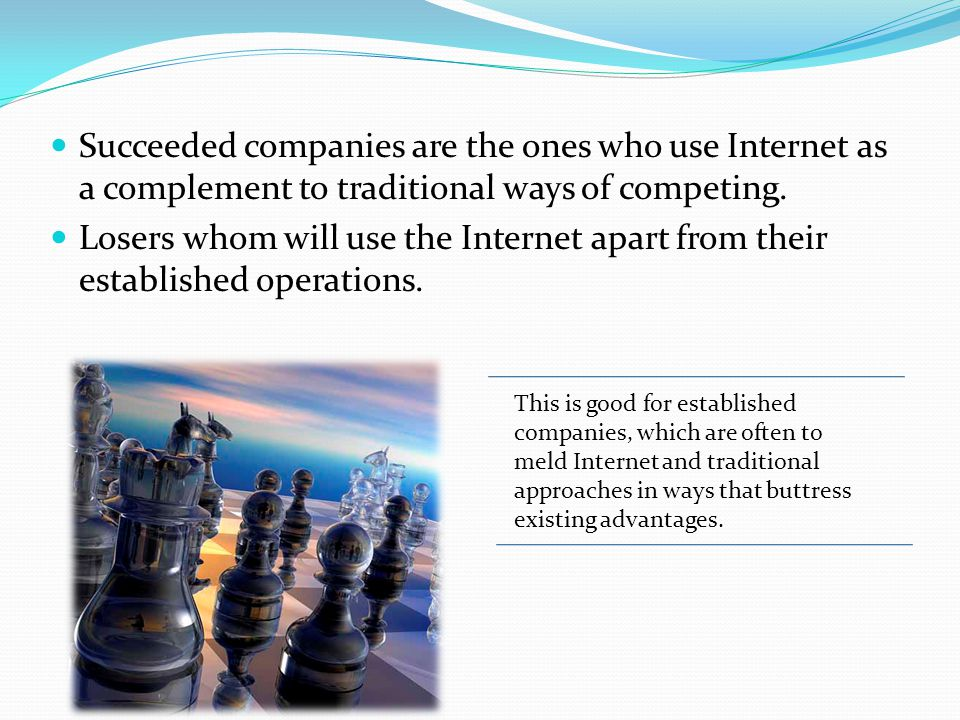 Succeeded companies are the ones who use Internet as a complement to traditional ways of competing.