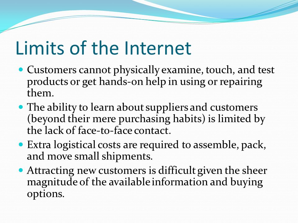 Limits of the Internet Customers cannot physically examine, touch, and test products or get hands-on help in using or repairing them.