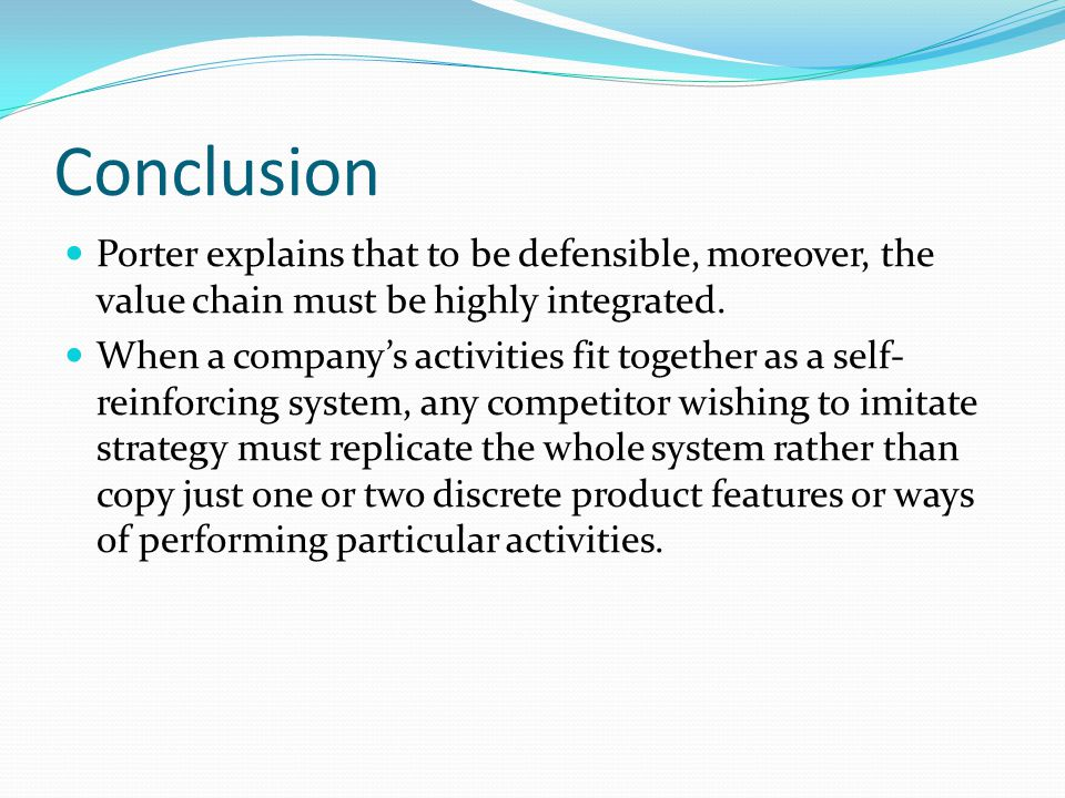 Conclusion Porter explains that to be defensible, moreover, the value chain must be highly integrated.