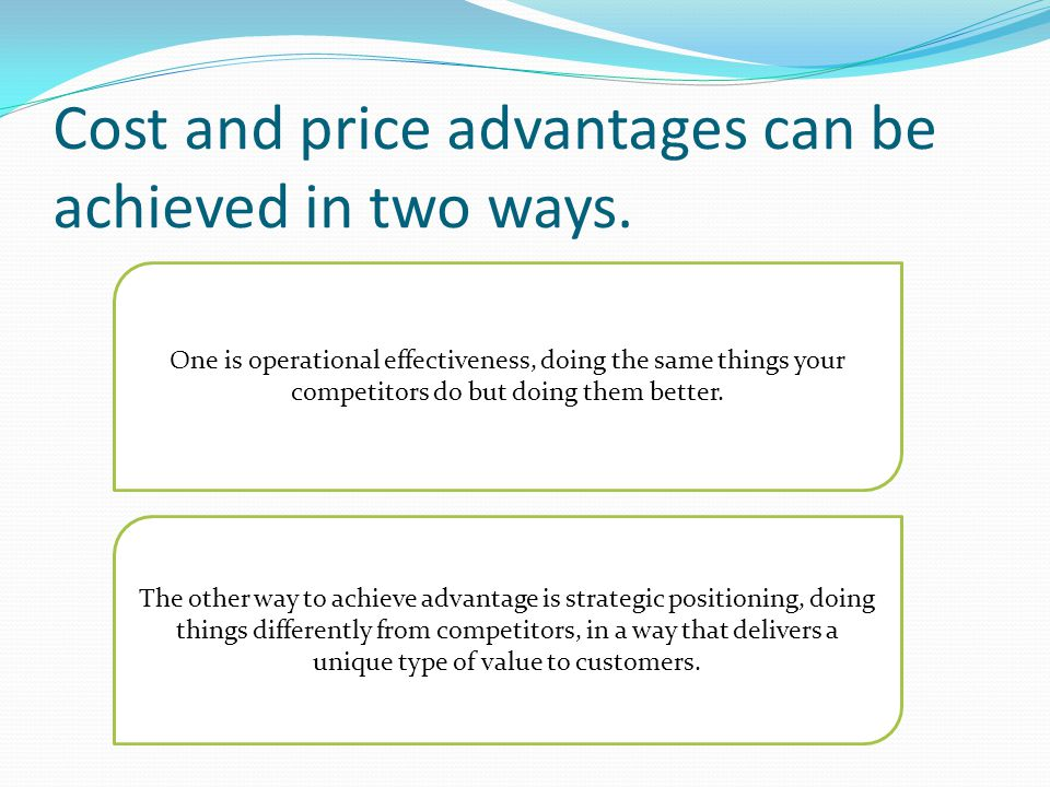 Cost and price advantages can be achieved in two ways.