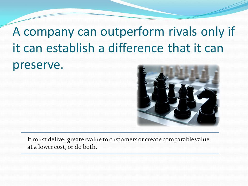 A company can outperform rivals only if it can establish a difference that it can preserve.