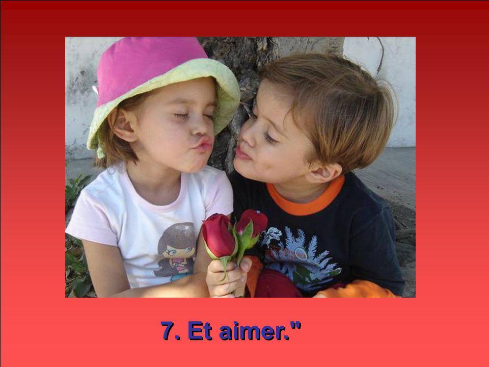 7. Et aimer.