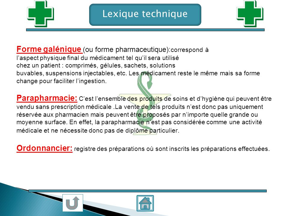 Lexique technique Forme galénique (ou forme pharmaceutique):correspond à. l'aspect physique final du médicament tel qu'il sera utilisé.