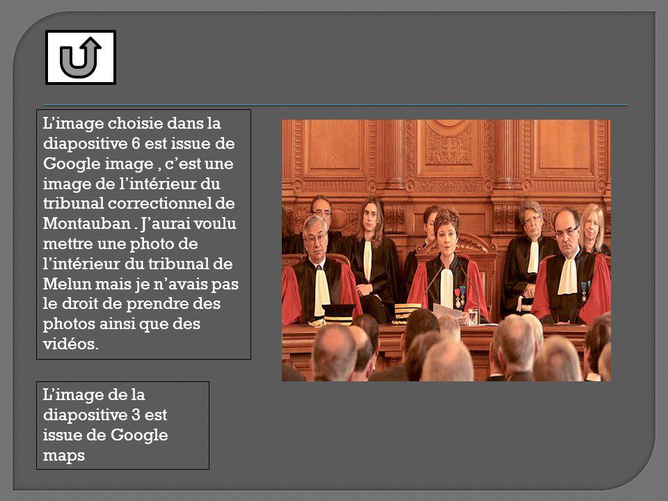 L'image choisie dans la diapositive 6 est issue de Google image , c'est une image de l'intérieur du tribunal correctionnel de Montauban . J'aurai voulu mettre une photo de l'intérieur du tribunal de Melun mais je n'avais pas le droit de prendre des photos ainsi que des vidéos.