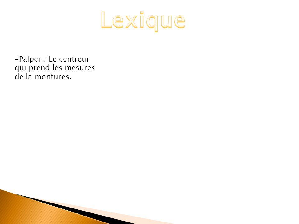 Lexique -Palper : Le centreur qui prend les mesures de la montures.